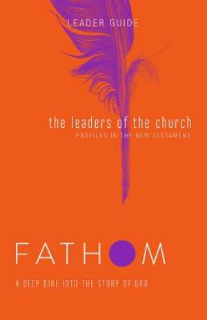 Fathom Bible Studies: The Leaders of the Church Leader Guide