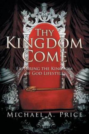Thy Kingdom Come: Exploring the Kingdom of God Lifestyle