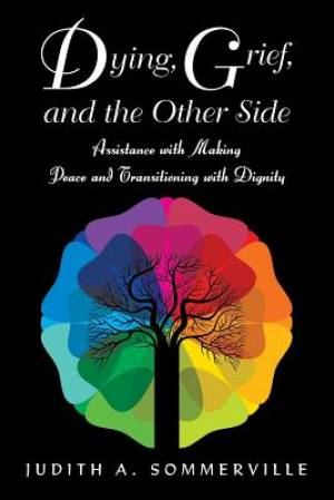 Dying, Grief, and the Other Side: Assistance with Making Peace and Transitioning with Dignity
