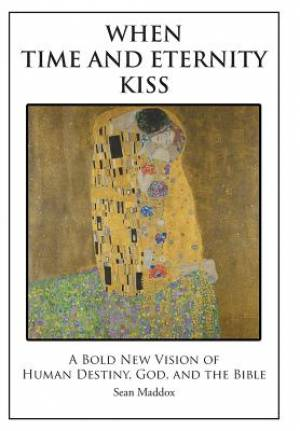 When Time and Eternity Kiss: A Bold New vision of Human Destiny, God, and the Bible