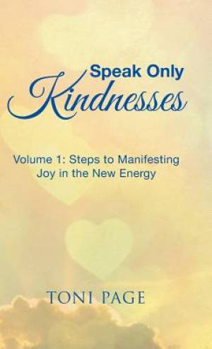 Speak Only Kindnesses: Steps to Manifesting Joy in the New Energy