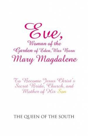 Eve, Woman of the Garden of Eden, Was Born Mary Magdalene: To Become Jesus Christ's Secret Bride, Church, and Mother of His Son