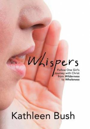 Whispers: Follow One Girl's Journey with Christ from Wilderness to Wholeness