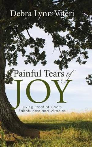 Painful Tears of Joy: Living Proof of God's Faithfulness and Miracles