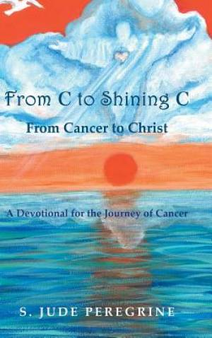 From C to Shining C From Cancer to Christ: A Devotional for the Journey of Cancer