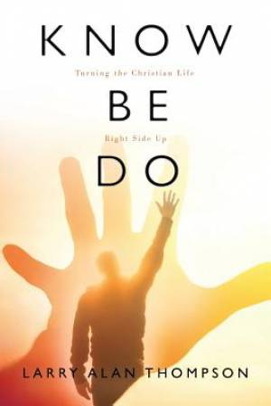 Know Be Do: Turning the Christian Life Right Side Up