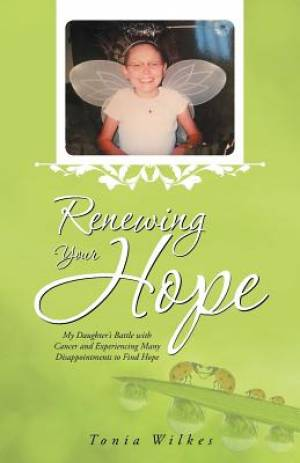 Renewing Your Hope: My Daughter's Battle with Cancer and Experiencing Many Disappointments to Find Hope