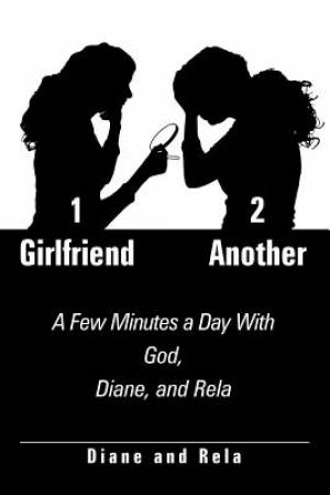 1 Girlfriend 2 Another: A Few Minutes a Day With God, Diane, and Rela