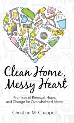 Clean Home, Messy Heart: Promises of Renewal, Hope, and Change for Overwhelmed Moms