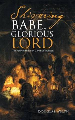 Shivering Babe, Glorious Lord: The Nativity Stories in Christian Tradition