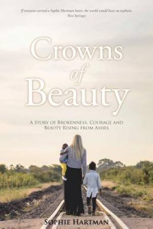 Crowns of Beauty: A Story of Brokenness, Courage and Beauty Rising from Ashes