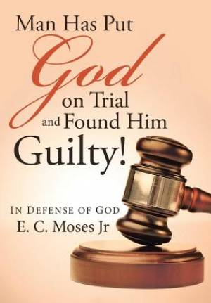 Man Has Put God on Trial and Found Him Guilty!: In defense of God