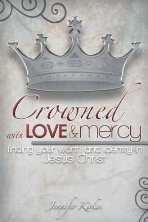 Crowned with Love and Mercy: Finding Your Worth and Identity in Jesus Christ