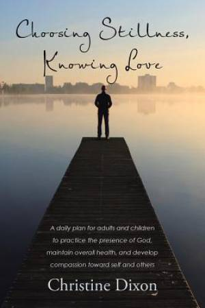 Choosing Stillness, Knowing Love: A daily plan for adults and children to practice the presence of God, maintain overall health, and develop compassio