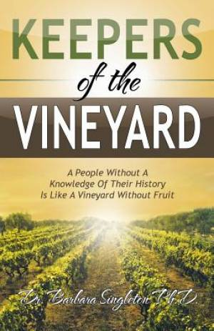 Keepers of the Vineyard: A People Without A Knowledge Of Their History Is Like A Vineyard Without Fruit