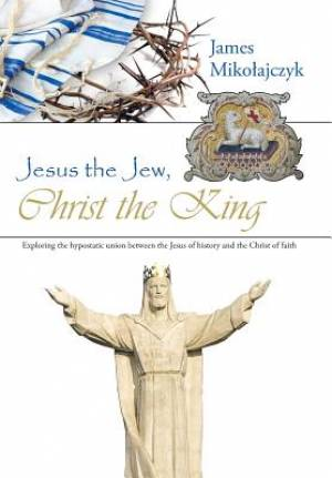 Jesus the Jew, Christ the King: Exploring the hypostatic union between the Jesus of history and the Christ of faith