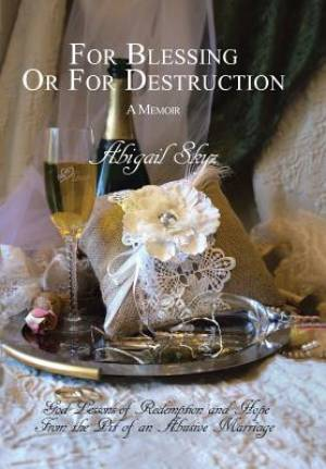 For Blessing Or For Destruction: God Lessons of Redemption and Hope From the Pit of an Abusive Marriage