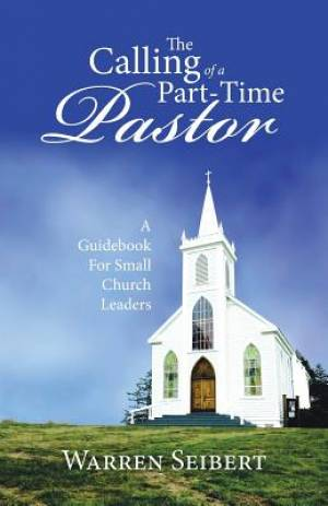 The Calling of a Part-Time Pastor: A Guidebook For Small Church Leaders
