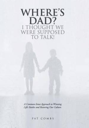 Where's Dad? I Thought We Were Supposed to Talk!: A Common-Sense Approach to Winning Life's Battles and Restoring Our Culture.