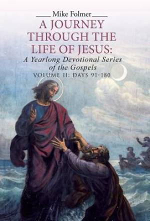 A Journey through the Life of Jesus: A Yearlong Devotional Series of the Gospels: Volume II: Days 91-180