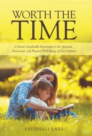 Worth the Time: a Mom's Invaluable Investment in the Spiritual, Emotional, and Physical Well-Being of Her Children