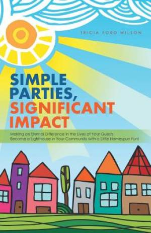 Simple Parties, Significant Impact: Making an Eternal Difference in the Lives of Your Guests Become a Lighthouse in Your Community with a Little Homes