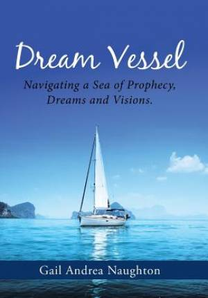 Dream Vessel: Navigating a Sea of Prophecy, Dreams and Visions.