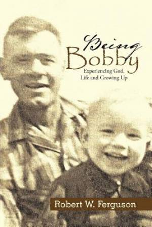 Being Bobby: Experiencing God, Life and Growing Up