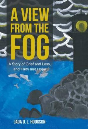 A View from the Fog: A Story of Grief and Loss, and Faith and Hope
