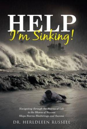 Help I'm Sinking!: Navigating through the Storms of Life to the Shores of Success Ships Storms Shatterings and Success