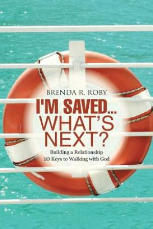 I'm Saved...What's Next?: Building a Relationship - 10 Keys to Walking with God