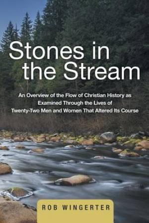 Stones in the Stream: An Overview of the Flow of Christian History as Examined Through the Lives of Twenty-Two Men and Women That Altered Its Course