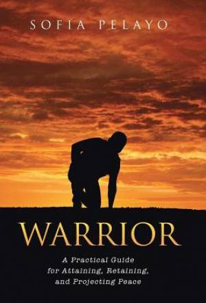 Warrior: A Practical Guide for Attaining, Retaining, and Projecting Peace