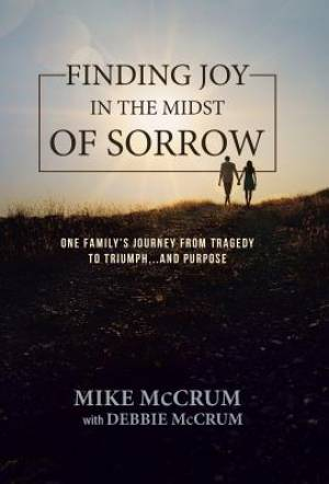 Finding Joy in the Midst of Sorrow: One Family's Journey from Tragedy to Triumph...and Purpose