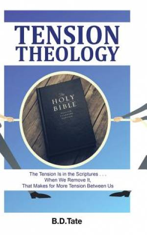 Tension Theology: The Tension Is in the Scriptures . . . When We Remove It, That Makes for More Tension Between Us