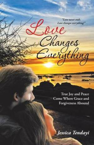 Love Changes Everything: True Joy and Peace Come Where Grace and Forgiveness Abound