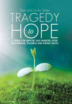Tragedy to Hope: A Guide for Support and Ministry After Miscarriage, Stillbirth and Infant Death