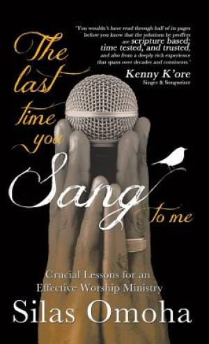 The Last Time You Sang to Me: Crucial Lessons for an Effective Worship Ministry