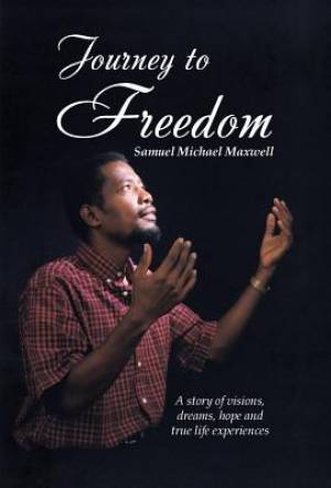Journey to Freedom: A story of visions, dreams, hope and true life experiences