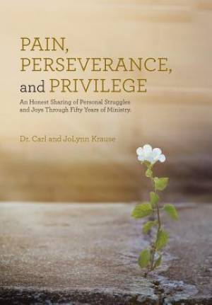 Pain, Perseverance, and Privilege: An Honest Sharing of Personal Struggles and Joys Through Fifty Years of Ministry.