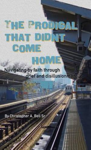 The Prodigal That Didn't Come Home: Navigating by faith through grief and disillusionment