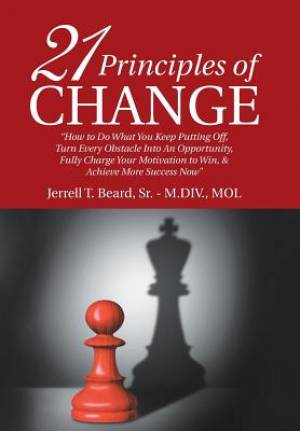 """21 Principles of Change: """"How to Do What You Keep Putting Off, Turn Every Obstacle into an Opportunity, Fully Charge Your Motivation to Win, & Achieve"""
