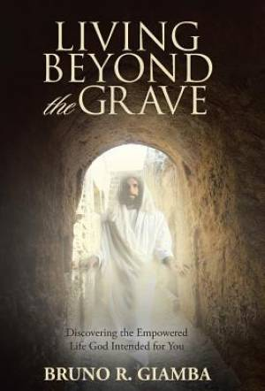 Living Beyond the Grave: Discovering the Empowered Life God Intended for You