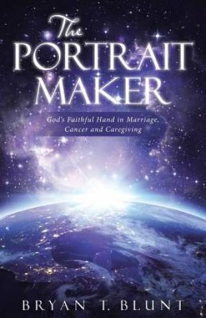 The Portrait Maker: God's Faithful Hand in Marriage, Cancer and Caregiving
