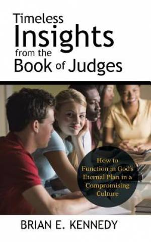 Timeless Insights from the Book of Judges: How to Function in God's Eternal Plan in a Compromising Culture