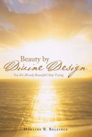 Beauty by Divine Design: You Are Already Beautiful! Stop Trying.