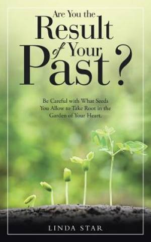 Are You the Result of Your Past?: Be Careful with What Seeds You Allow to Take Root in the Garden of Your Heart.