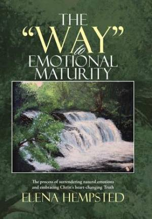 "The ""Way"" to Emotional Maturity: The process of surrendering natural emotions and embracing Christ's heart-changing Truth"