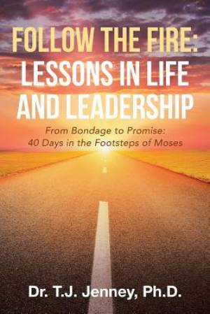 Follow the Fire: Lessons in Life and Leadership: From Bondage to Promise: 40 Days in the Footsteps of Moses