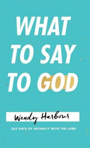 What to Say to God: 365 Days of Intimacy with the Lord